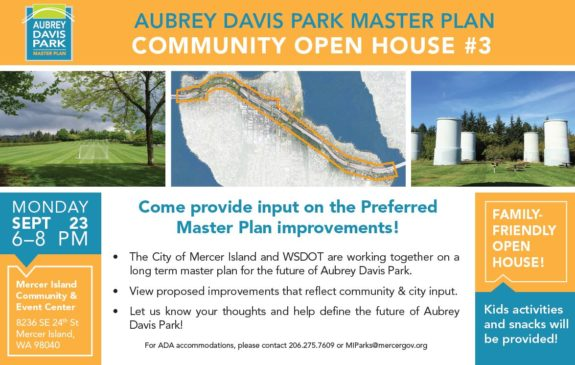 Text: Aubrey Davis Park Master Plan Community Open House #3. Monday Sept 23 6 to 8 pm. Mercer Island Community & Events Center, 8236 SE 24th St, Mercer Island, WA 98040. Come provide input on the preferred Master Plan improvements. The City of Mercer Island and WSDOT are working together on a long term master plan for the future of Aubrey Davis Park. View proposed improvements that reflect community & city input. Let us know your thoughts and help define the future of Aubrey Davis Park! For ADA accommodations, please contact 206.275.7609 or MIParks@mercergov.org. Family-friendly open house! Kids activities and snacks will be provided.