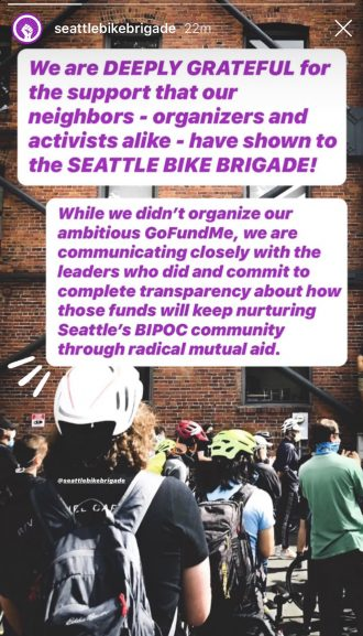 Image text: We are deeply grateful for the support that our neighbors - organizers and activists alike - have shown the the Seattle Bike Brigade! While we didn't organize our ambitious GoFundMe, we are communicating closely with the leaders who did and commit to complete transparency about how those funds will keep nurturing Seattle's BIPOC community through radical mutual aid.