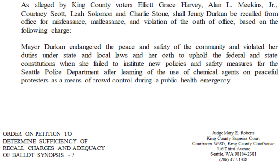 """Text from court decision: """"As alleged by King County voters Elliott Grace Harvey, Alan L. Meekins, Jr., Courtney Scott, Leah Solomon and Charlie Stone, shall Jenny Durkan be recalled from office for misfeasance, malfeasance, and violation of the oath of office, based on the following charge:Mayor Durkan endangered the peace and safety of the community and violated her duties under state and local laws and her oath to uphold the federal and state constitutions when she failed to institute new policies and safety measures for the Seattle Police Department after learning of the use of chemical agents on peaceful protesters as a means of crowd control during a public health emergency."""""""