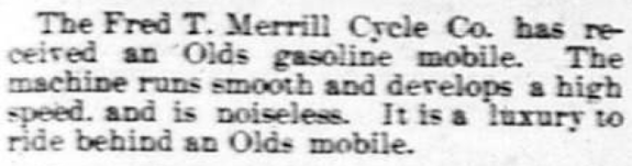 The Fred T. Merrill Cycle Co has received an Olds gasoline mobile. The machine runs smooth and develops a high speed, and is noiseless. It is a Iuxury to ride behind an Olds mobile.